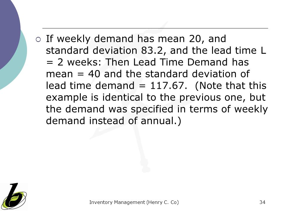 Inventory Management (Henry C. Co)34 If weekly demand has mean 20, and standard deviation 83.2, and the lead time L = 2 weeks: Then Lead Time Demand h