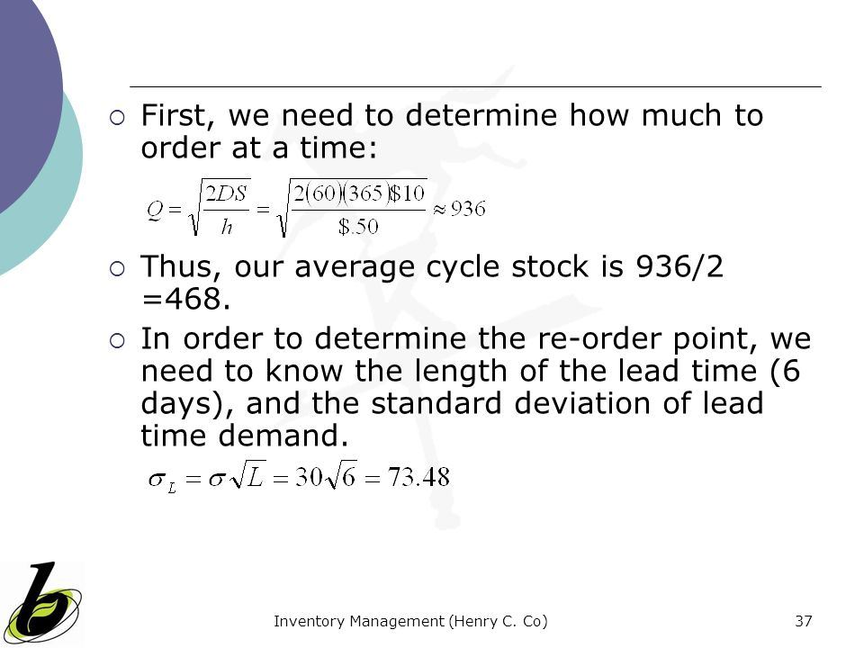 Inventory Management (Henry C. Co)37 First, we need to determine how much to order at a time: Thus, our average cycle stock is 936/2 =468. In order to