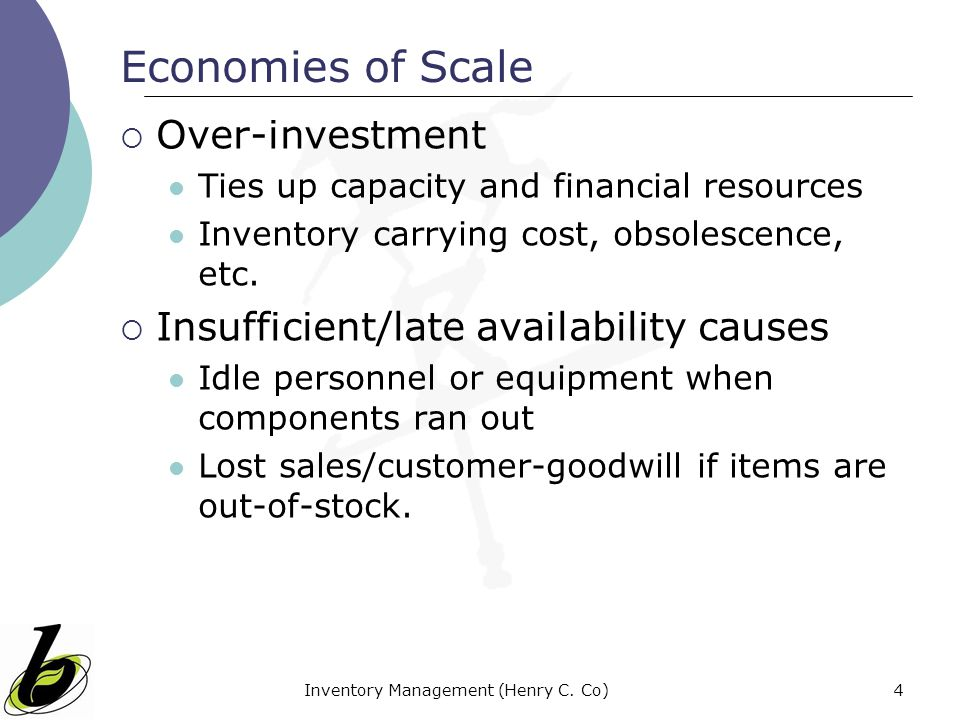 Inventory Management (Henry C. Co)4 Economies of Scale Over-investment Ties up capacity and financial resources Inventory carrying cost, obsolescence,
