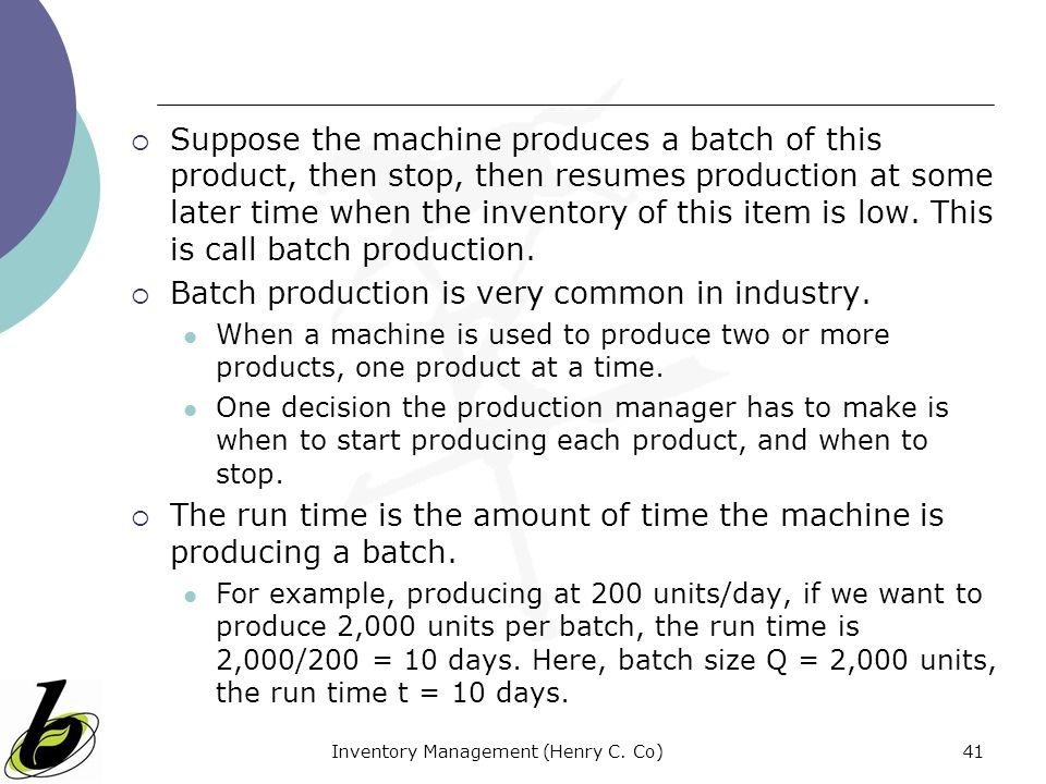 Inventory Management (Henry C. Co)41 Suppose the machine produces a batch of this product, then stop, then resumes production at some later time when