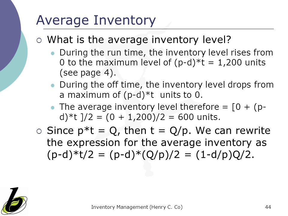 Inventory Management (Henry C. Co)44 Average Inventory What is the average inventory level? During the run time, the inventory level rises from 0 to t