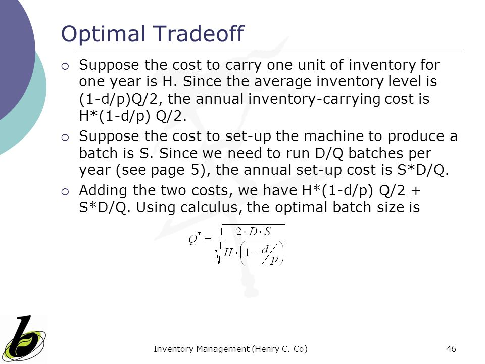 Inventory Management (Henry C. Co)46 Optimal Tradeoff Suppose the cost to carry one unit of inventory for one year is H. Since the average inventory l