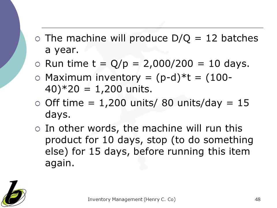 Inventory Management (Henry C. Co)48 The machine will produce D/Q = 12 batches a year. Run time t = Q/p = 2,000/200 = 10 days. Maximum inventory = (p-