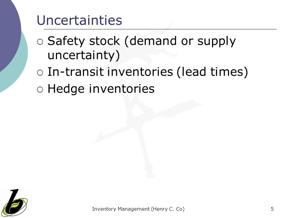Inventory Management (Henry C. Co)5 Uncertainties Safety stock (demand or supply uncertainty) In-transit inventories (lead times) Hedge inventories