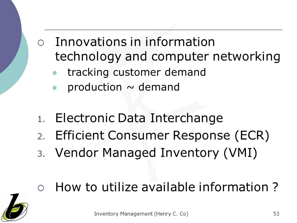 Inventory Management (Henry C. Co)53 Innovations in information technology and computer networking tracking customer demand production ~ demand 1. Ele