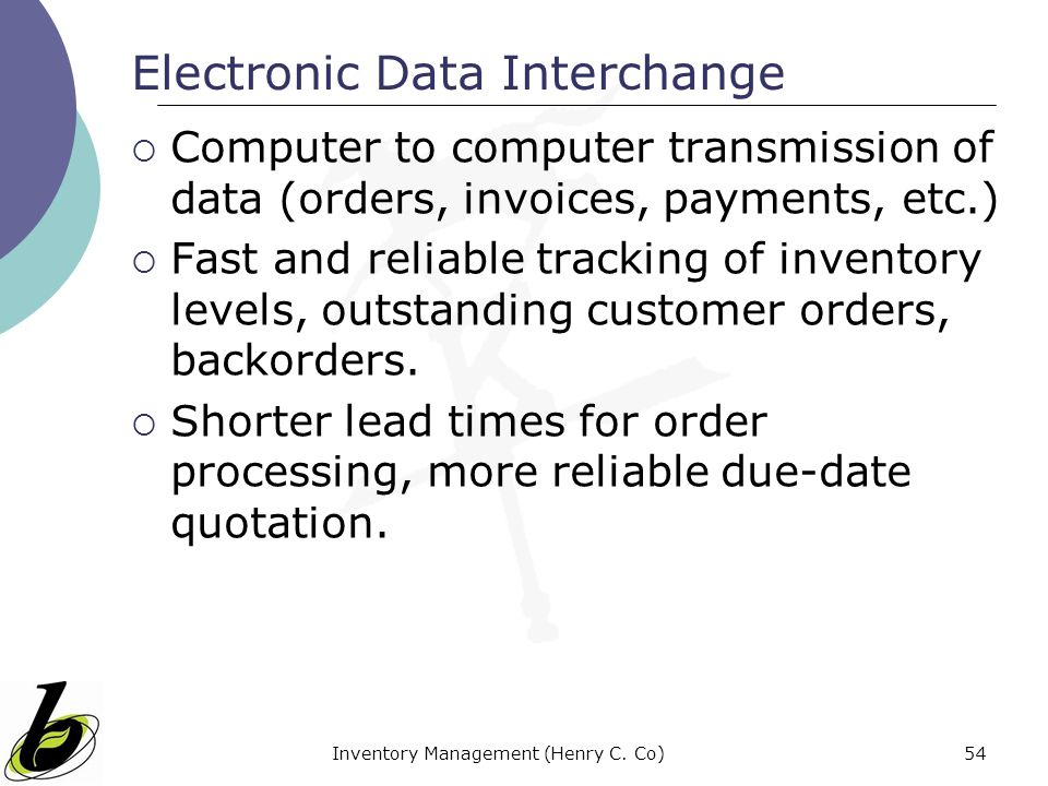 Inventory Management (Henry C. Co)54 Electronic Data Interchange Computer to computer transmission of data (orders, invoices, payments, etc.) Fast and