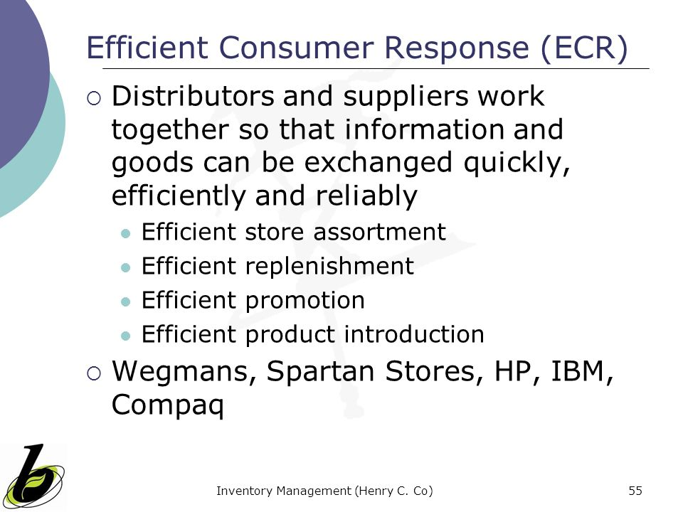 Inventory Management (Henry C. Co)55 Efficient Consumer Response (ECR) Distributors and suppliers work together so that information and goods can be e