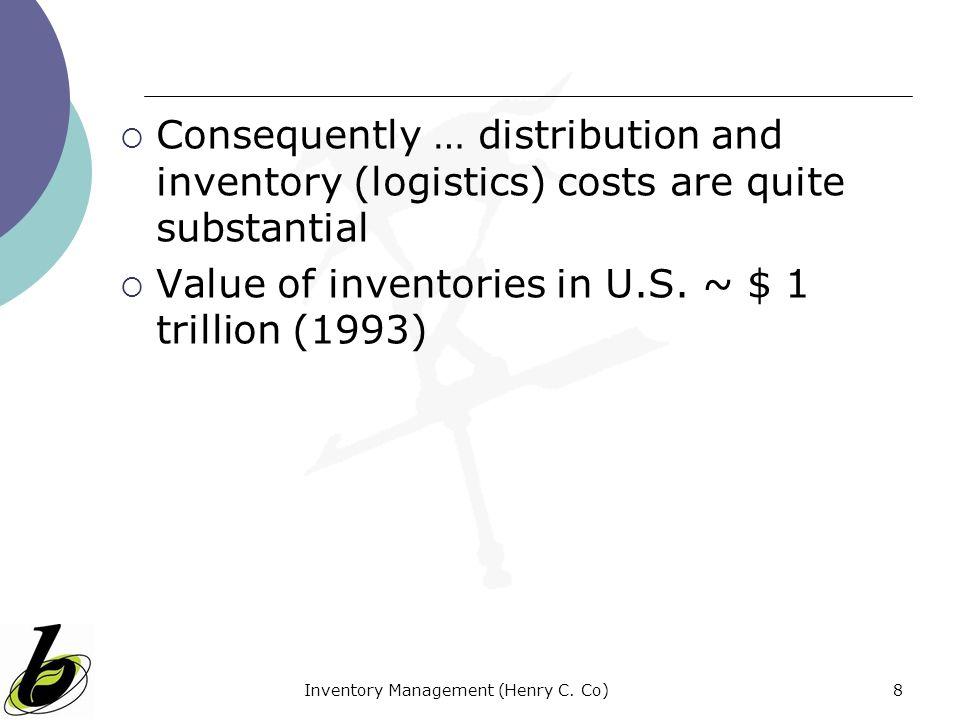 Inventory Management (Henry C. Co)8 Consequently … distribution and inventory (logistics) costs are quite substantial Value of inventories in U.S. ~ $