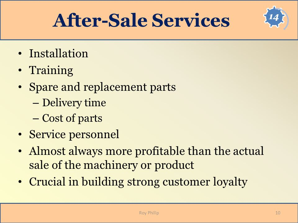 After-Sale Services Installation Training Spare and replacement parts – Delivery time – Cost of parts Service personnel Almost always more profitable