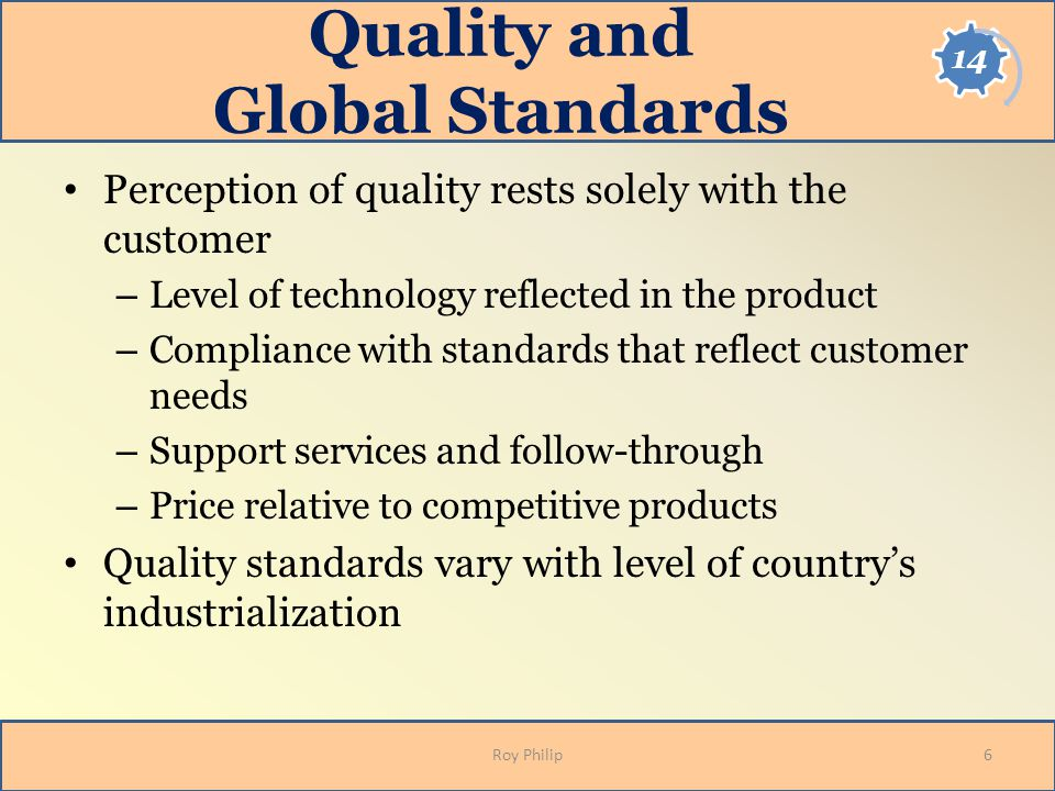 Quality and Global Standards Perception of quality rests solely with the customer – Level of technology reflected in the product – Compliance with sta