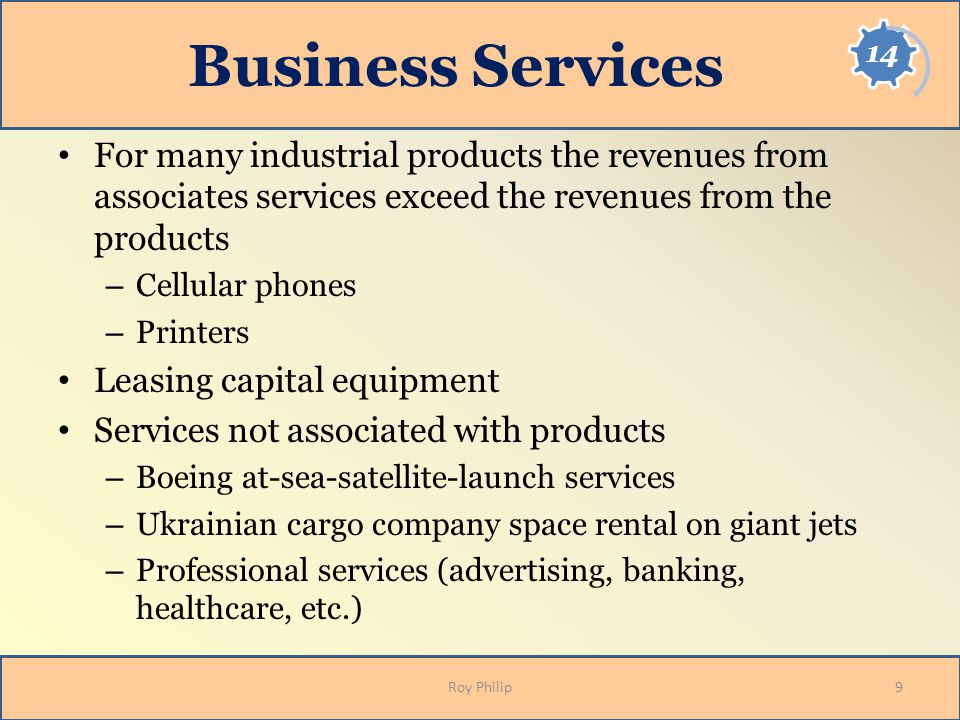 Business Services For many industrial products the revenues from associates services exceed the revenues from the products – Cellular phones – Printer
