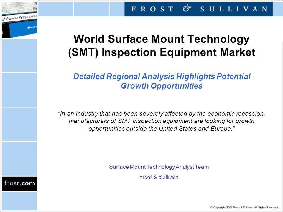 World Surface Mount Technology (SMT) Inspection Equipment Market Detailed Regional Analysis Highlights Potential Growth Opportunities Surface Mount Technology Analyst Team Frost & Sullivan In an industry that has been severely affected by the economic recession, manufacturers of SMT inspection equipment are looking for growth opportunities outside the United States and Europe.