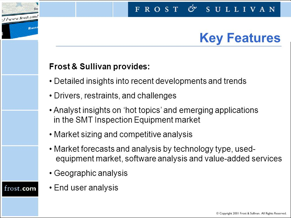 Frost & Sullivan provides: Detailed insights into recent developments and trends Drivers, restraints, and challenges Analyst insights on hot topics and emerging applications in the SMT Inspection Equipment market Market sizing and competitive analysis Market forecasts and analysis by technology type, used- equipment market, software analysis and value-added services Geographic analysis End user analysis Key Features
