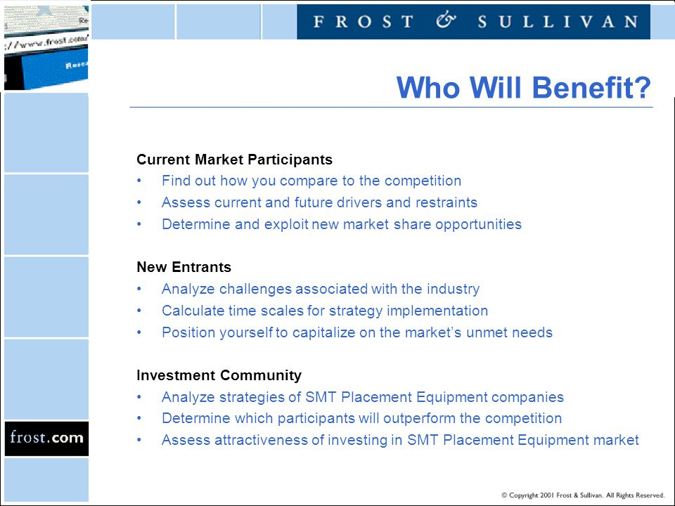 Current Market Participants Find out how you compare to the competition Assess current and future drivers and restraints Determine and exploit new market share opportunities New Entrants Analyze challenges associated with the industry Calculate time scales for strategy implementation Position yourself to capitalize on the markets unmet needs Investment Community Analyze strategies of SMT Placement Equipment companies Determine which participants will outperform the competition Assess attractiveness of investing in SMT Placement Equipment market Who Will Benefit