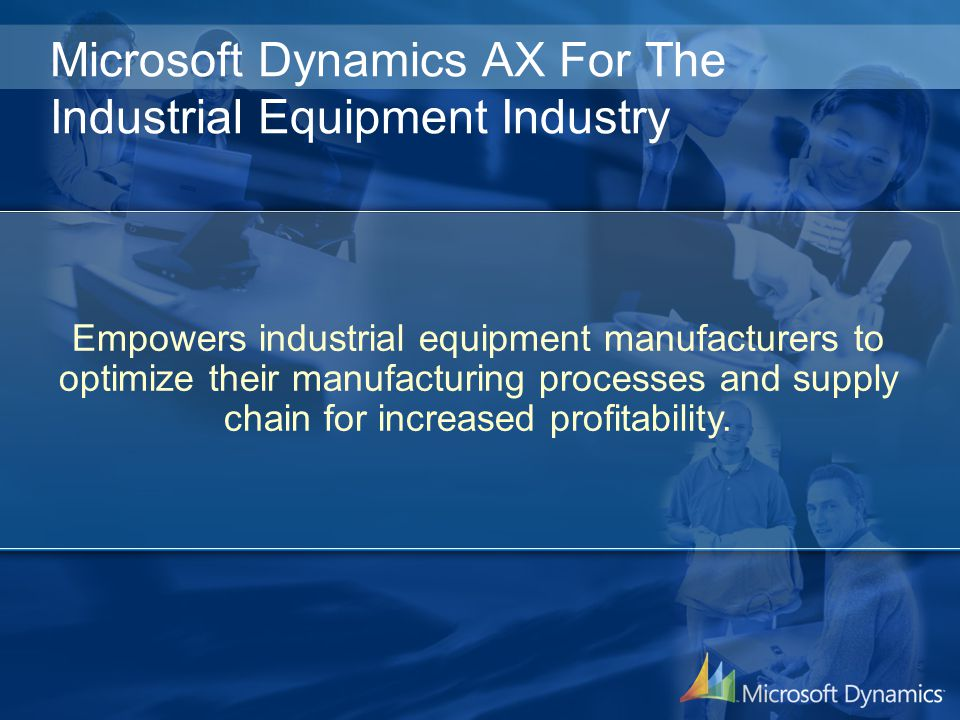 Microsoft Dynamics AX For The Industrial Equipment Industry Empowers industrial equipment manufacturers to optimize their manufacturing processes and