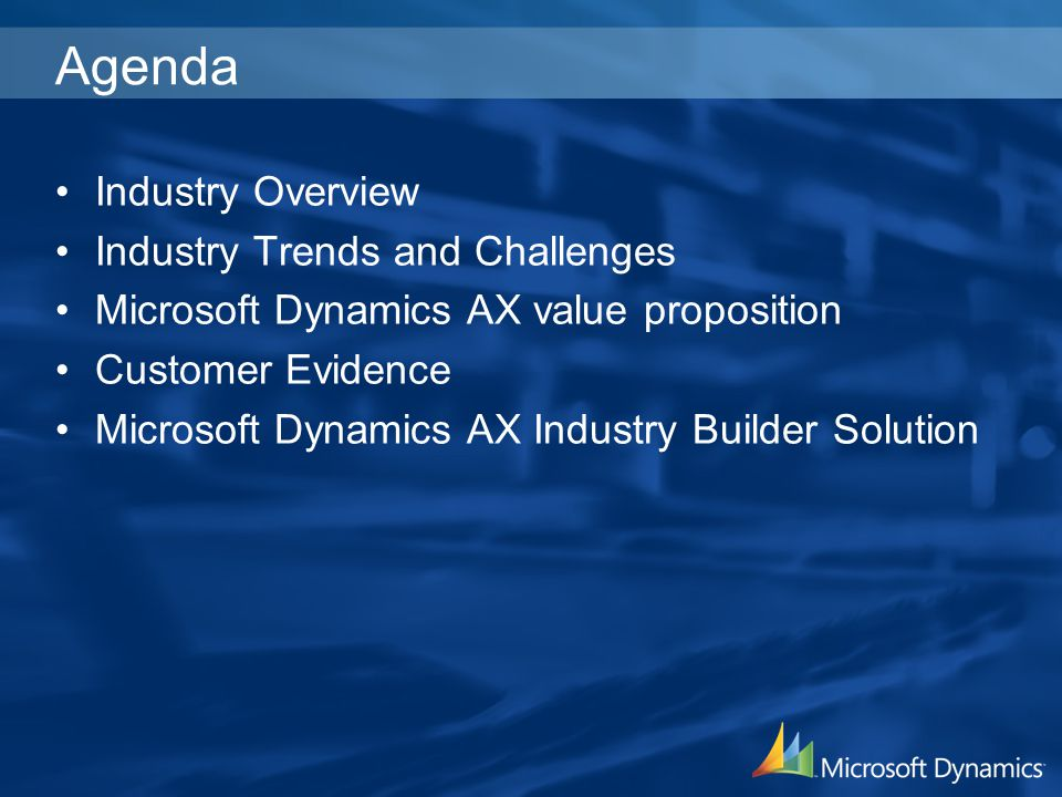 Agenda Industry Overview Industry Trends and Challenges Microsoft Dynamics AX value proposition Customer Evidence Microsoft Dynamics AX Industry Build
