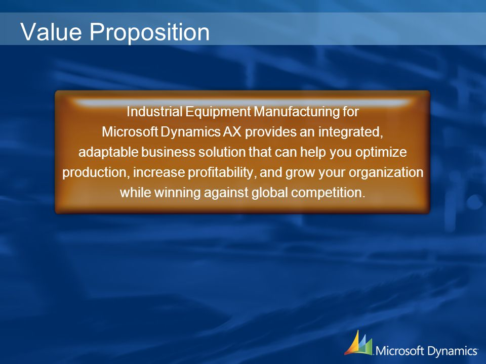 Value Proposition Industrial Equipment Manufacturing for Microsoft Dynamics AX provides an integrated, adaptable business solution that can help you o