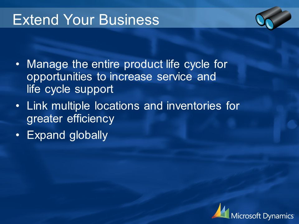 Extend Your Business Manage the entire product life cycle for opportunities to increase service and life cycle support Link multiple locations and inv