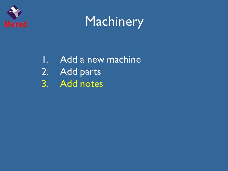 1.Add a new machine 2.Add parts 3.Add notes Machinery