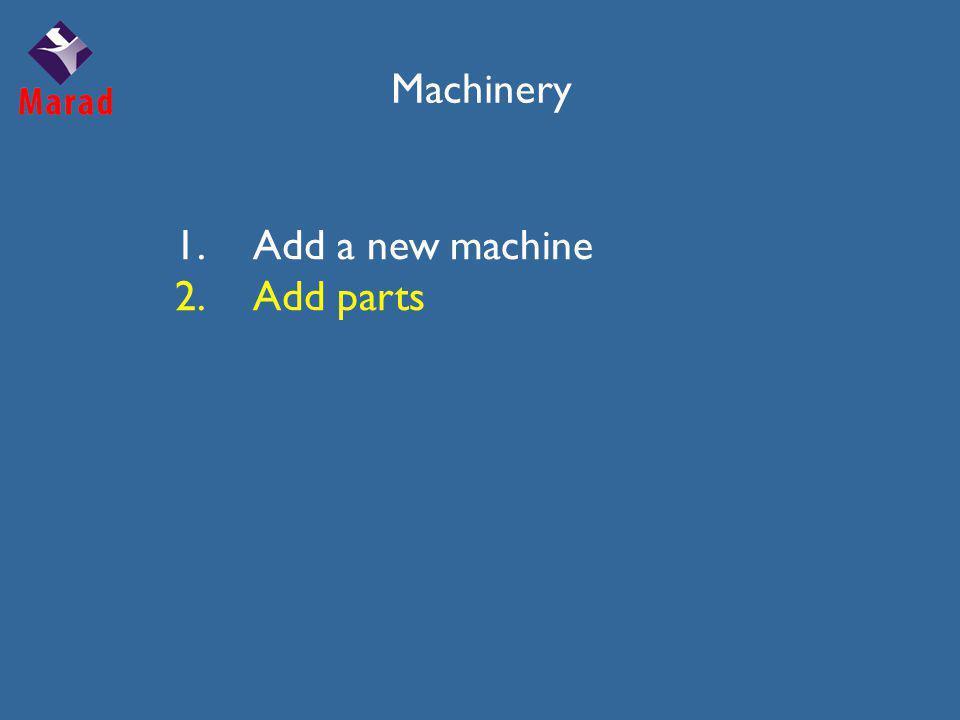 Machinery 1.Add a new machine 2.Add parts