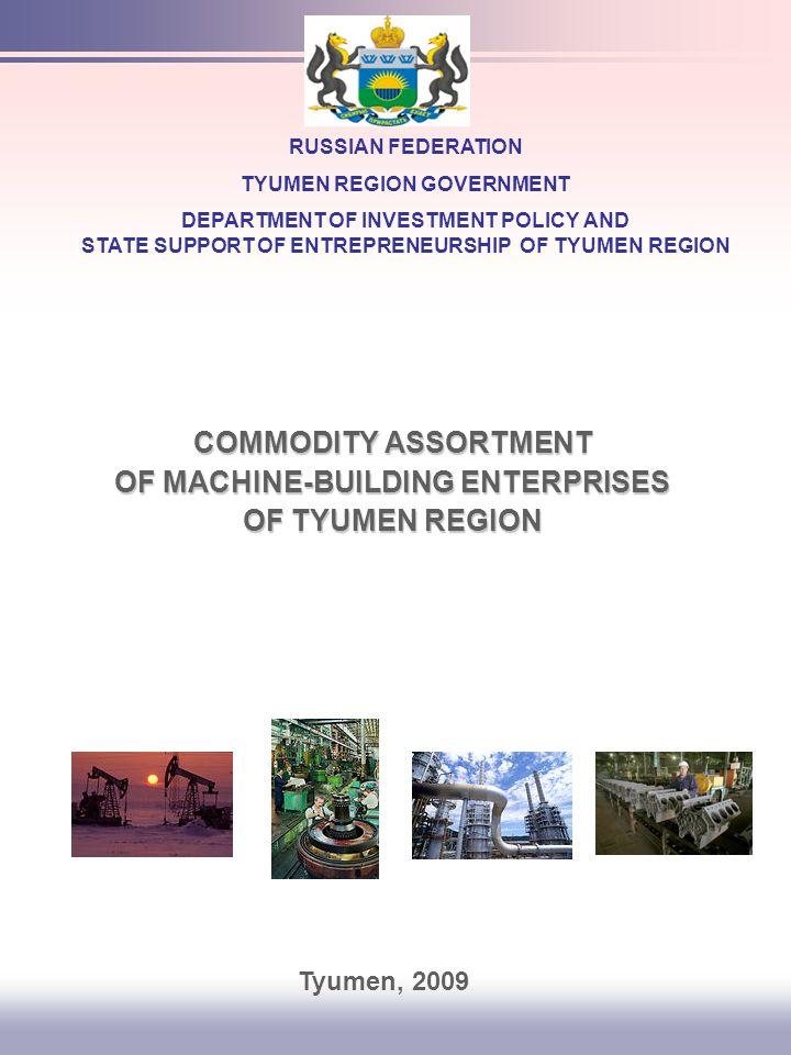 COMMODITY ASSORTMENT OF MACHINE-BUILDING ENTERPRISES OF TYUMEN REGION RUSSIAN FEDERATION TYUMEN REGION GOVERNMENT DEPARTMENT OF INVESTMENT POLICY AND STATE SUPPORT OF ENTREPRENEURSHIP OF TYUMEN REGION Tyumen, 2009