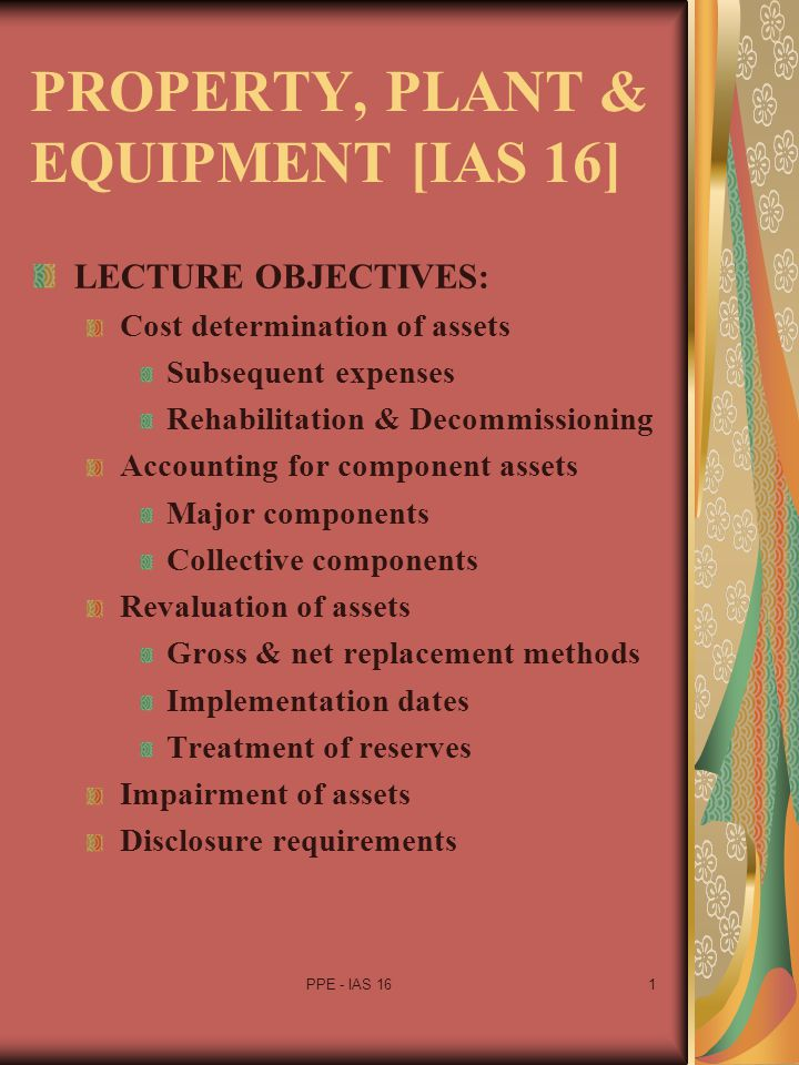 PPE - IAS 161 PROPERTY, PLANT & EQUIPMENT [IAS 16] LECTURE OBJECTIVES: Cost determination of assets Subsequent expenses Rehabilitation & Decommissioni