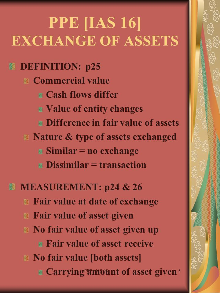 PPE - IAS 166 PPE [IAS 16] EXCHANGE OF ASSETS DEFINITION: p25 Commercial value Cash flows differ Value of entity changes Difference in fair value of a