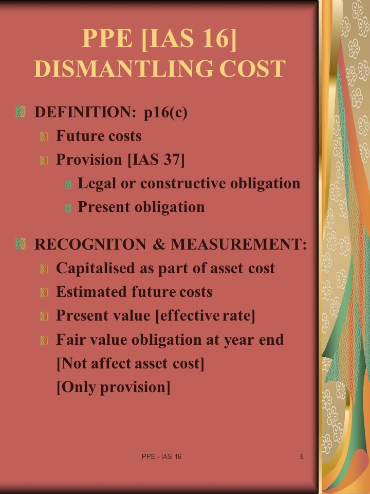 PPE - IAS 169 PPE [IAS 16] DISMANTLING COST RE-ASSESMENT: [IFRIC 1] Estimated cost Discount rate Changes occur Adjust provision Treated as change in estimate Adjusted from beginning of year ACCOUNTING TREATMENT: Cost model Adjust cost of asset Revaluation model Equity account Other comprehensive income