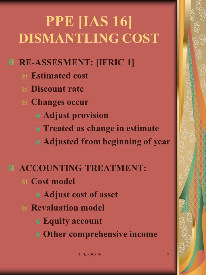PPE - IAS 1610 PPE [IAS 16] AFTER RECOGNITION COST MODEL: p30 Carrying amount Subsequent adjustments Depreciation Impairment REVALUATION MODEL: p31 Fair value measured reliably Revalued amount at valuation Revaluation Regularly [periodic] Minimise material differences Subsequent adjustment Depreciation Impairment