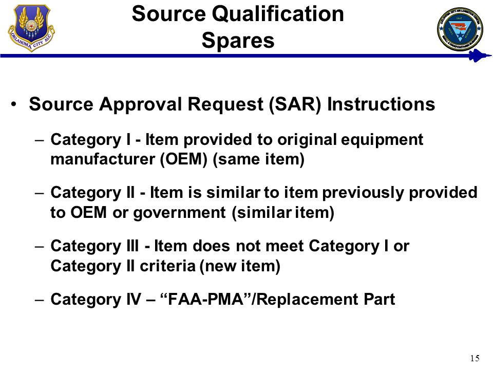 15 Source Qualification Spares Source Approval Request (SAR) Instructions –Category I - Item provided to original equipment manufacturer (OEM) (same item) –Category II - Item is similar to item previously provided to OEM or government (similar item) –Category III - Item does not meet Category I or Category II criteria (new item) –Category IV – FAA-PMA/Replacement Part USAF BUSINESS SMALL