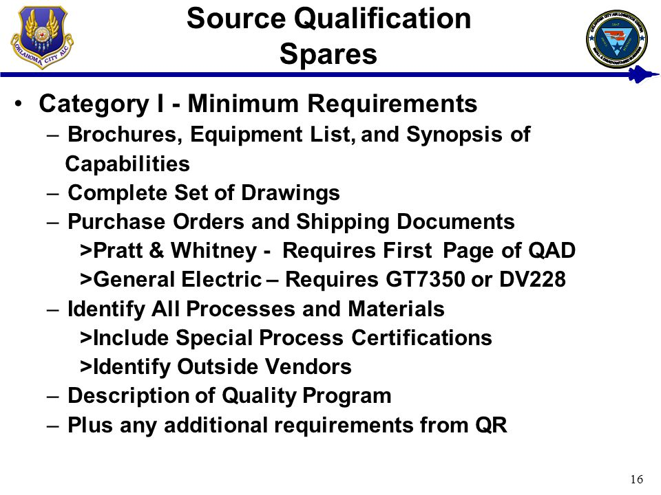 16 Source Qualification Spares Category I - Minimum Requirements –Brochures, Equipment List, and Synopsis of Capabilities –Complete Set of Drawings –Purchase Orders and Shipping Documents >Pratt & Whitney - Requires First Page of QAD >General Electric – Requires GT7350 or DV228 –Identify All Processes and Materials >Include Special Process Certifications >Identify Outside Vendors –Description of Quality Program –Plus any additional requirements from QR USAF BUSINESS SMALL