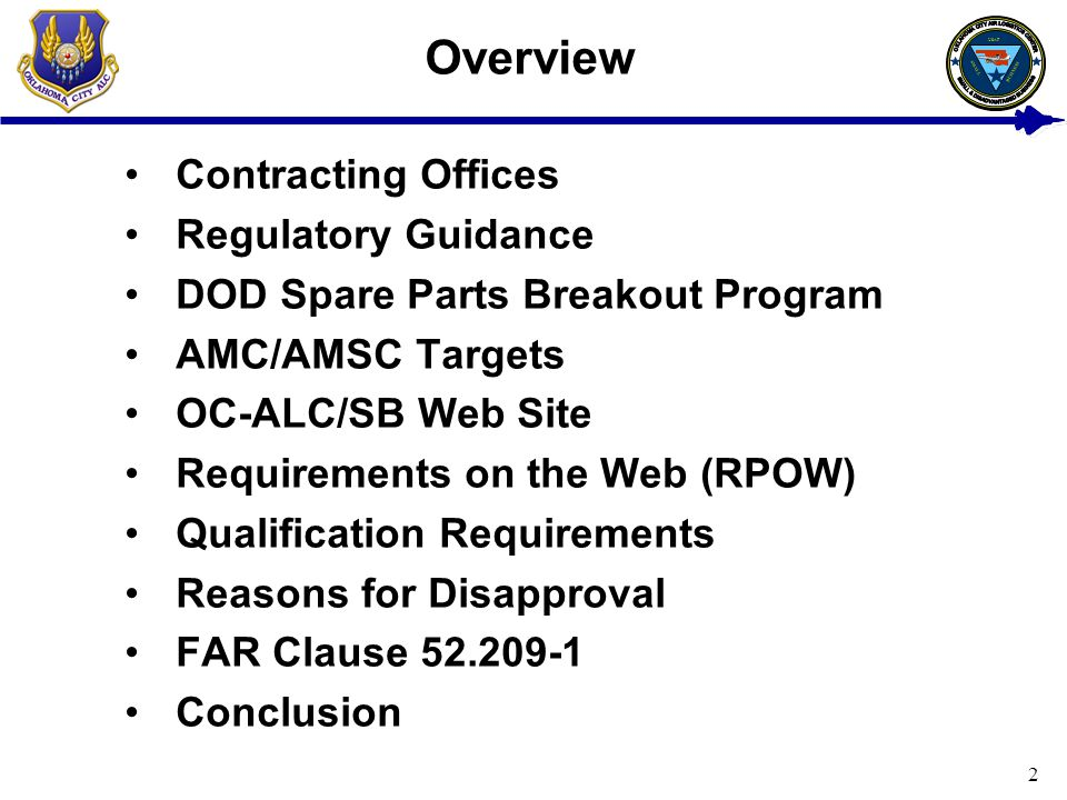 2 Overview Contracting Offices Regulatory Guidance DOD Spare Parts Breakout Program AMC/AMSC Targets OC-ALC/SB Web Site Requirements on the Web (RPOW) Qualification Requirements Reasons for Disapproval FAR Clause 52.209-1 Conclusion USAF BUSINESS SMALL