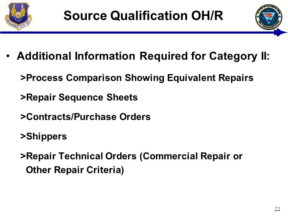 22 Source Qualification OH/R Additional Information Required for Category II: >Process Comparison Showing Equivalent Repairs >Repair Sequence Sheets >Contracts/Purchase Orders >Shippers >Repair Technical Orders (Commercial Repair or Other Repair Criteria) USAF BUSINESS SMALL