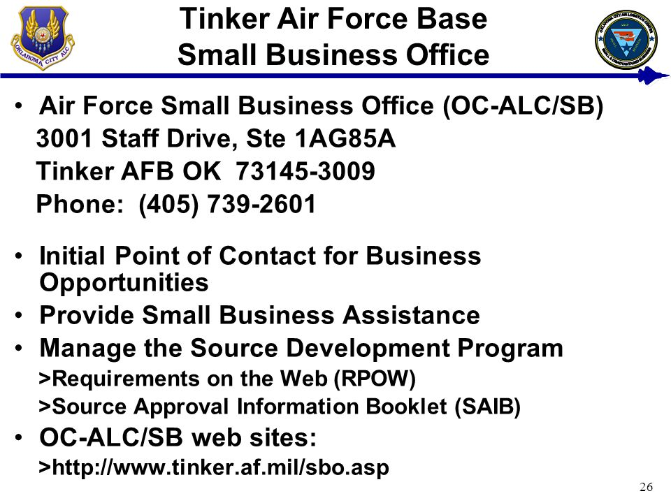 26 Tinker Air Force Base Small Business Office Air Force Small Business Office (OC-ALC/SB) 3001 Staff Drive, Ste 1AG85A Tinker AFB OK 73145-3009 Phone: (405) 739-2601 Initial Point of Contact for Business Opportunities Provide Small Business Assistance Manage the Source Development Program >Requirements on the Web (RPOW) >Source Approval Information Booklet (SAIB) OC-ALC/SB web sites: >http://www.tinker.af.mil/sbo.asp USAF BUSINESS SMALL