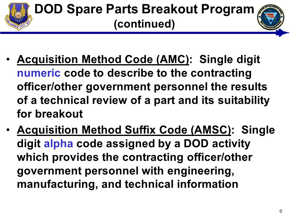 6 DOD Spare Parts Breakout Program (continued) Acquisition Method Code (AMC): Single digit numeric code to describe to the contracting officer/other government personnel the results of a technical review of a part and its suitability for breakout Acquisition Method Suffix Code (AMSC): Single digit alpha code assigned by a DOD activity which provides the contracting officer/other government personnel with engineering, manufacturing, and technical information USAF BUSINESS SMALL