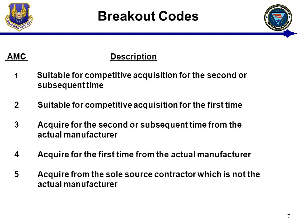 7 Breakout Codes AMC Description 1 Suitable for competitive acquisition for the second or subsequent time 2 Suitable for competitive acquisition for the first time 3 Acquire for the second or subsequent time from the actual manufacturer 4 Acquire for the first time from the actual manufacturer 5 Acquire from the sole source contractor which is not the actual manufacturer USAF BUSINESS SMALL