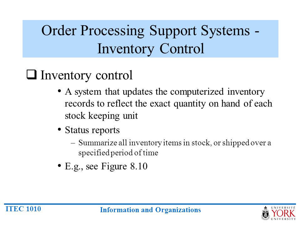 ITEC 1010 Information and Organizations Order Processing Support Systems - Inventory Control Inventory control A system that updates the computerized