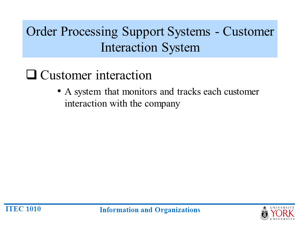 ITEC 1010 Information and Organizations Order Processing Support Systems - Customer Interaction System Customer interaction A system that monitors and