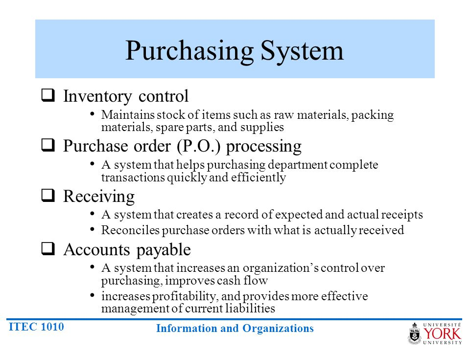 ITEC 1010 Information and Organizations Purchasing System Inventory control Maintains stock of items such as raw materials, packing materials, spare p