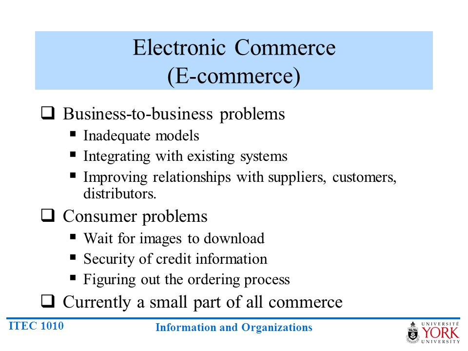 ITEC 1010 Information and Organizations Electronic Commerce (E-commerce) Business-to-business problems Inadequate models Integrating with existing sys