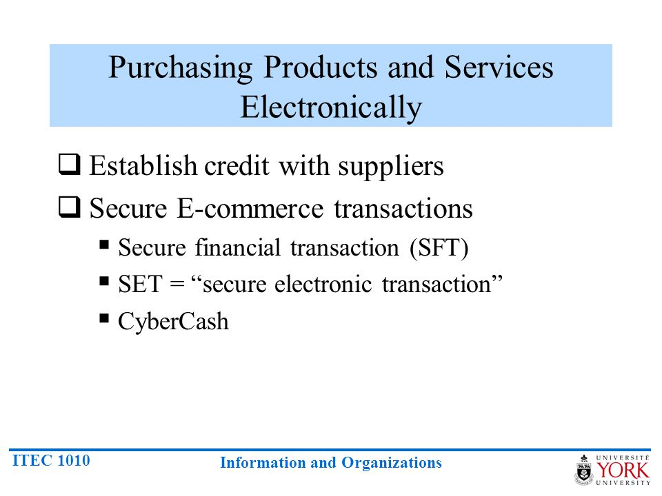 ITEC 1010 Information and Organizations Purchasing Products and Services Electronically Establish credit with suppliers Secure E-commerce transactions