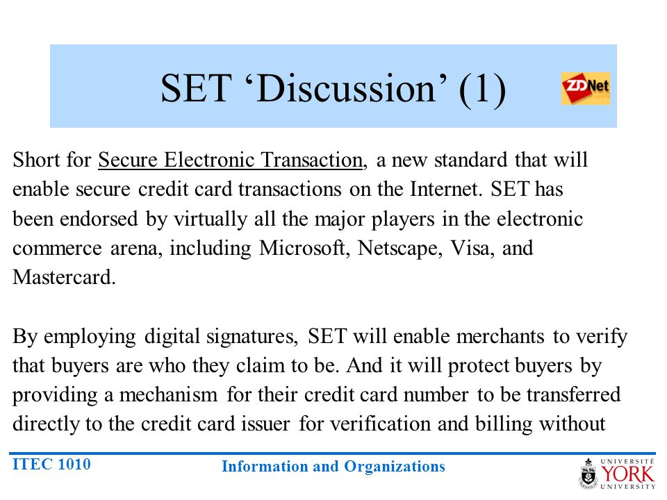ITEC 1010 Information and Organizations SET Discussion (1) Short for Secure Electronic Transaction, a new standard that will enable secure credit card