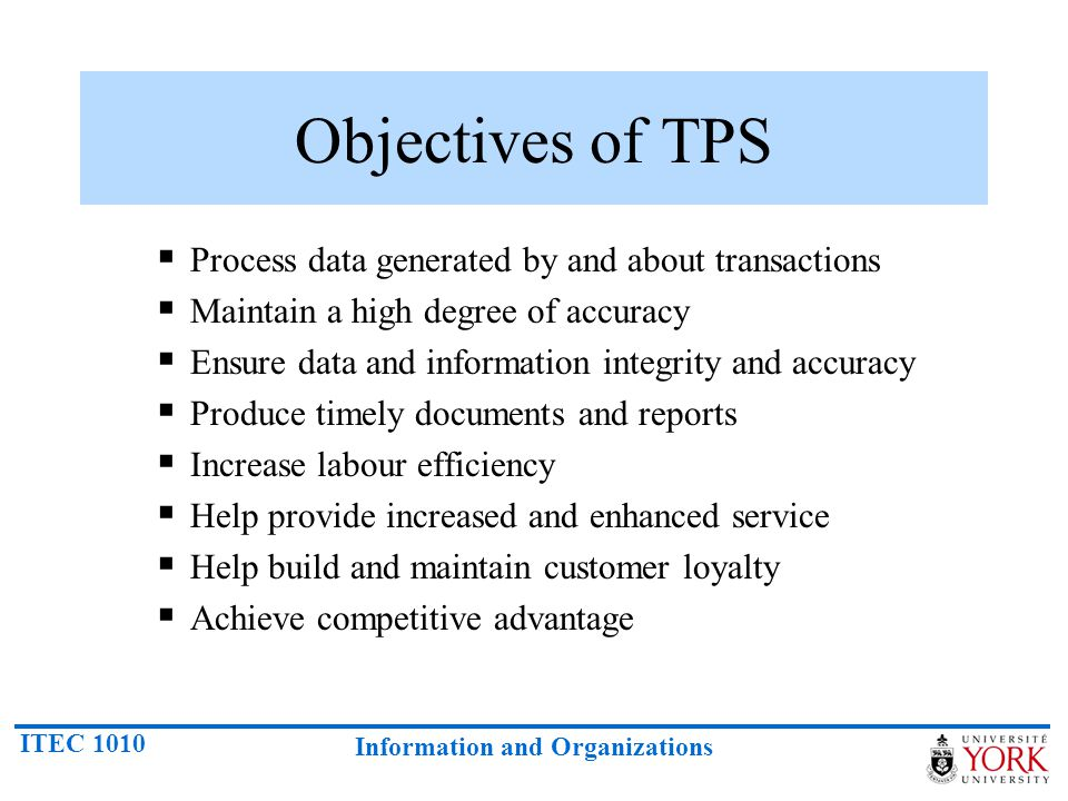 ITEC 1010 Information and Organizations Objectives of TPS Process data generated by and about transactions Maintain a high degree of accuracy Ensure d