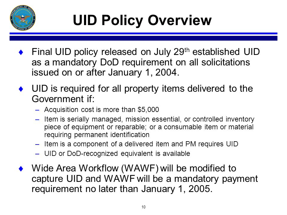 10 UID Policy Overview Final UID policy released on July 29 th established UID as a mandatory DoD requirement on all solicitations issued on or after January 1, 2004.