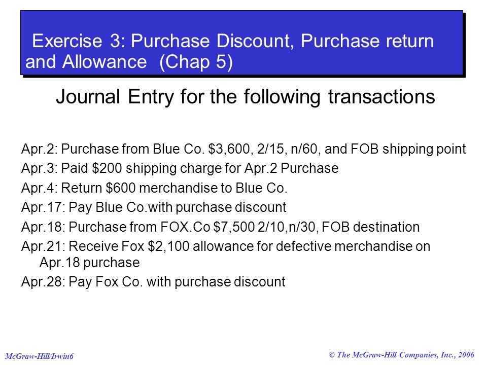 © The McGraw-Hill Companies, Inc., 2006 McGraw-Hill/Irwin6 Exercise 3: Purchase Discount, Purchase return and Allowance (Chap 5) Journal Entry for the following transactions Apr.2: Purchase from Blue Co.