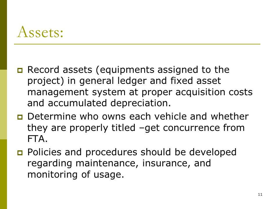 11 Assets: Record assets (equipments assigned to the project) in general ledger and fixed asset management system at proper acquisition costs and accumulated depreciation.