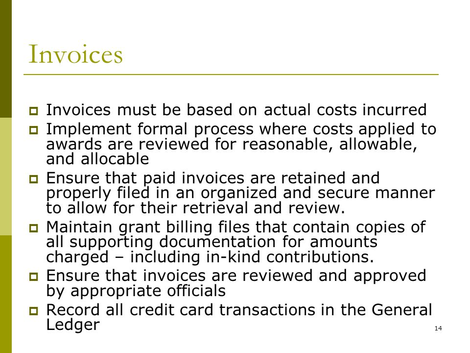 14 Invoices Invoices must be based on actual costs incurred Implement formal process where costs applied to awards are reviewed for reasonable, allowable, and allocable Ensure that paid invoices are retained and properly filed in an organized and secure manner to allow for their retrieval and review.