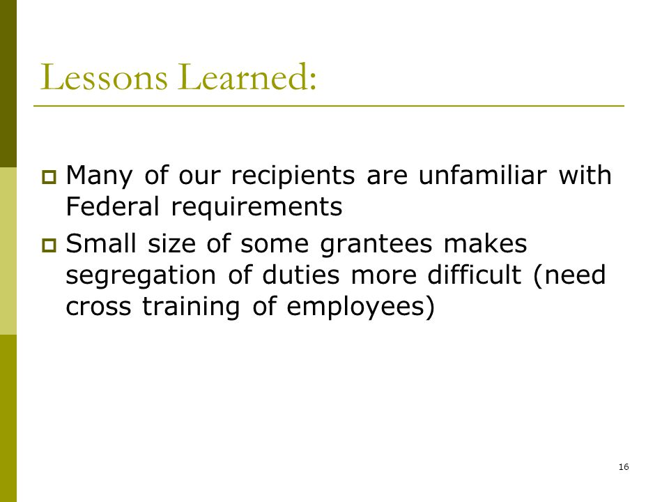 16 Lessons Learned: Many of our recipients are unfamiliar with Federal requirements Small size of some grantees makes segregation of duties more difficult (need cross training of employees)