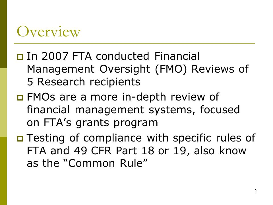 2 Overview In 2007 FTA conducted Financial Management Oversight (FMO) Reviews of 5 Research recipients FMOs are a more in-depth review of financial management systems, focused on FTAs grants program Testing of compliance with specific rules of FTA and 49 CFR Part 18 or 19, also know as the Common Rule