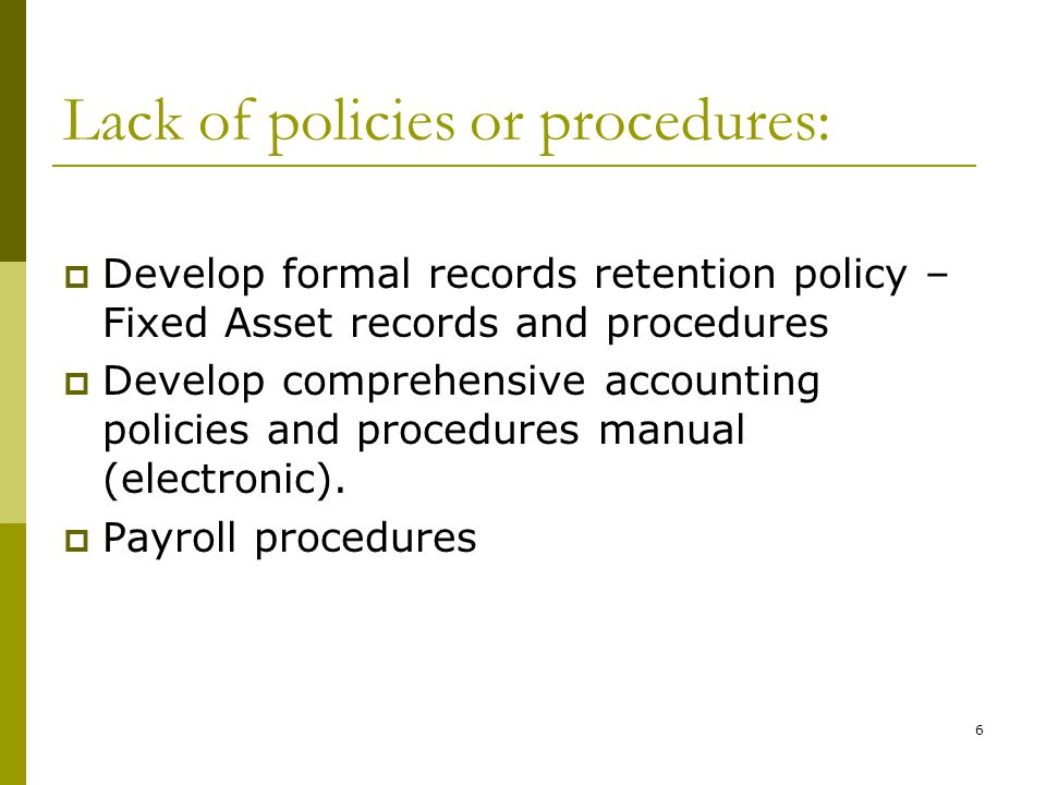 6 Lack of policies or procedures: Develop formal records retention policy – Fixed Asset records and procedures Develop comprehensive accounting policies and procedures manual (electronic).